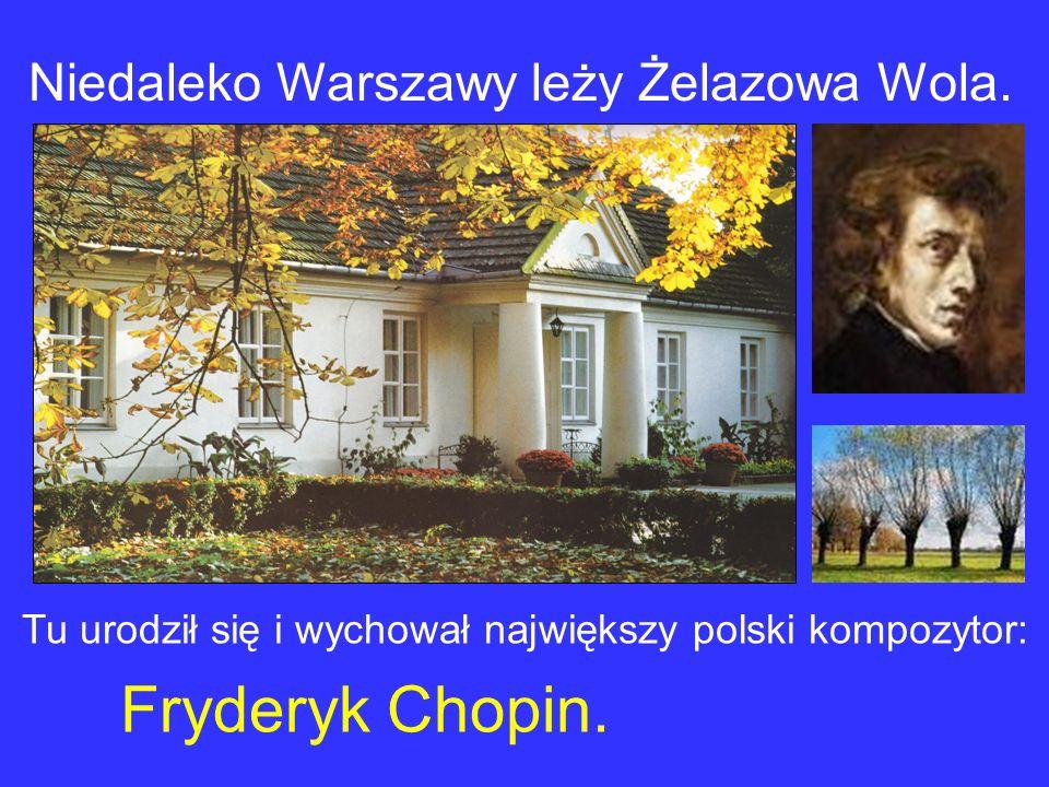 Niedaleko Warszawy leży Żelazowa Wola.