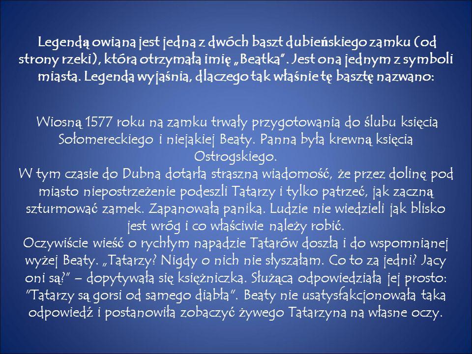 """Legend ą owiana jest jedna z dwóch baszt dubie ń skiego zamku (od strony rzeki), która otrzymała imi ę """"Beatka"""". Jest ona jednym z symboli miasta. Leg"""