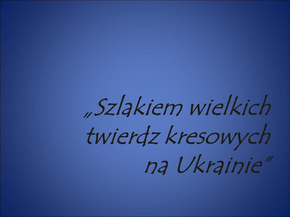 """""""Szlakiem wielkich twierdz kresowych na Ukrainie"""""""