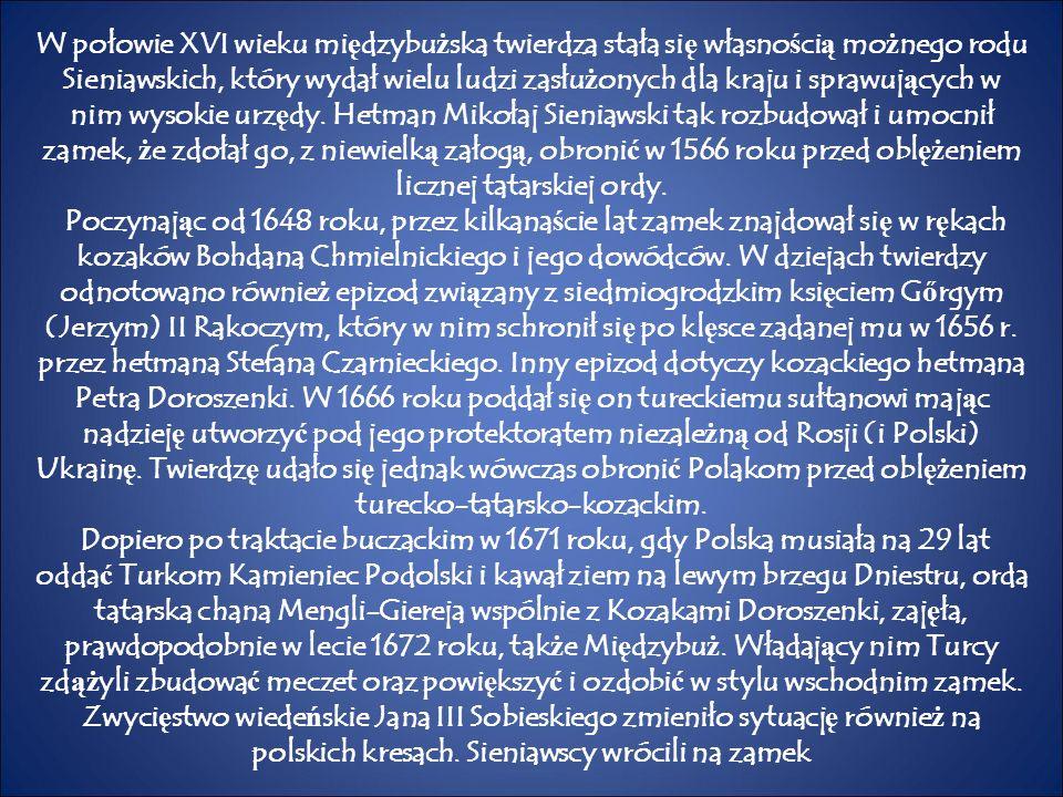 W połowie XVI wieku mi ę dzybu ż ska twierdza stała si ę własno ś ci ą mo ż nego rodu Sieniawskich, który wydał wielu ludzi zasłu ż onych dla kraju i sprawuj ą cych w nim wysokie urz ę dy.