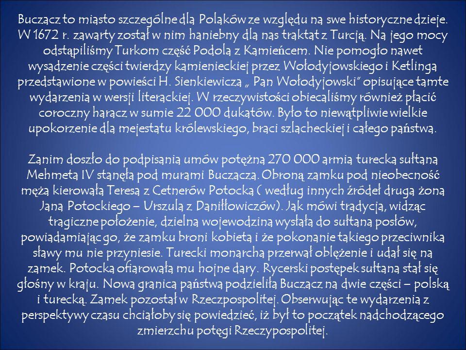 Buczacz to miasto szczególne dla Polaków ze wzgl ę du na swe historyczne dzieje. W 1672 r. zawarty został w nim haniebny dla nas traktat z Turcj ą. Na