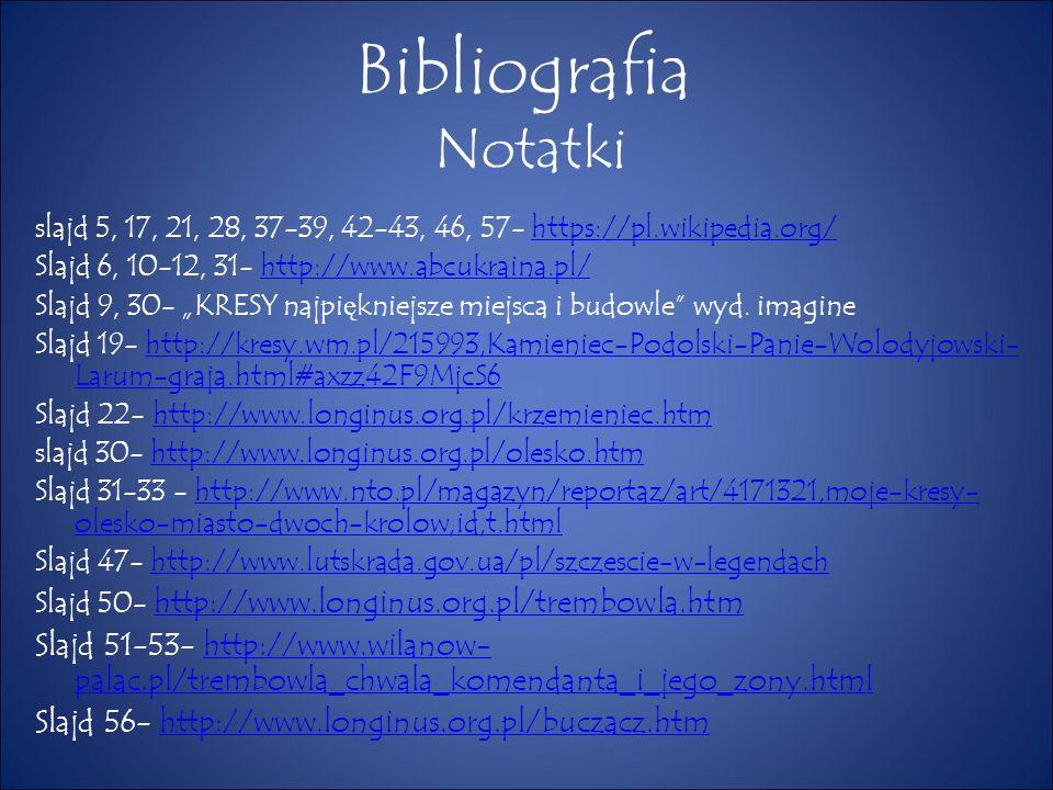 """Bibliografia Notatki slajd 5, 17, 21, 28, 37-39, 42-43, 46, 57- https://pl.wikipedia.org/https://pl.wikipedia.org/ Slajd 6, 10-12, 31- http://www.abcukraina.pl/http://www.abcukraina.pl/ Slajd 9, 30- """"KRESY najpi ę kniejsze miejsca i budowle wyd."""