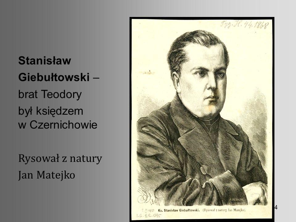 4 Stanisław Giebułtowski – brat Teodory był księdzem w Czernichowie Rysował z natury Jan Matejko