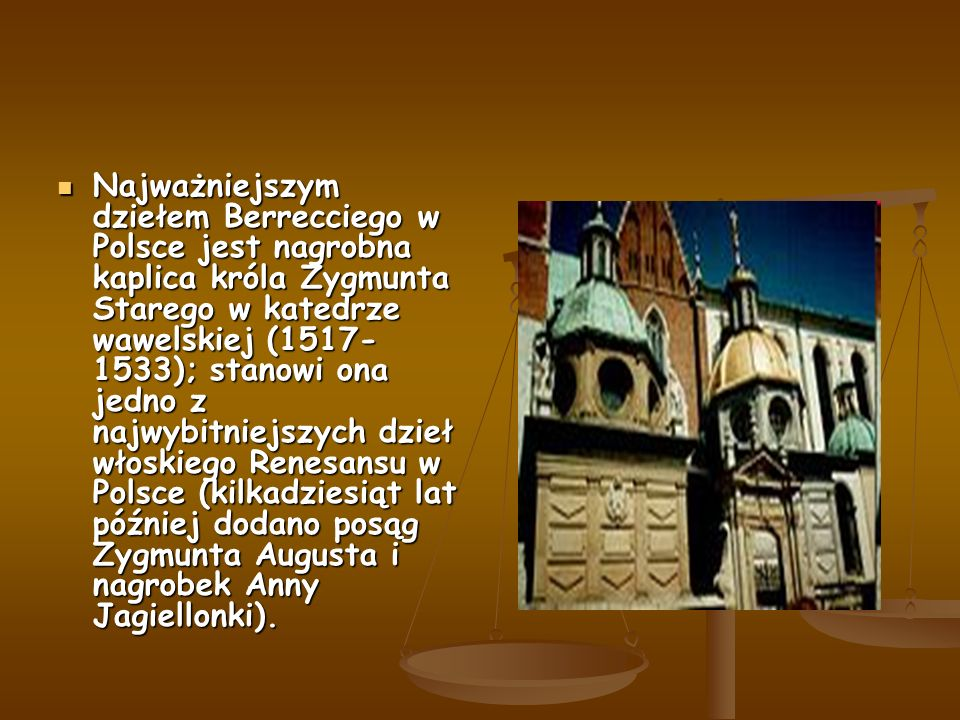 Najważniejszym dziełem Berrecciego w Polsce jest nagrobna kaplica króla Zygmunta Starego w katedrze wawelskiej (1517- 1533); stanowi ona jedno z najwybitniejszych dzieł włoskiego Renesansu w Polsce (kilkadziesiąt lat później dodano posąg Zygmunta Augusta i nagrobek Anny Jagiellonki).