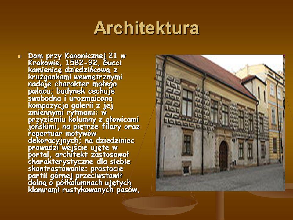 Architektura Dom przy Kanonicznej 21 w Krakowie, 1582-92, Gucci kamienicę dziedzińcową z krużgankami wewnętrznymi nadaje charakter małego pałacu; budynek cechuje swobodna i urozmaicona kompozycja galerii z jej zmiennymi rytmami: w przyziemiu kolumny z głowicami jońskimi, na piętrze filary oraz repertuar motywów dekoracyjnych; na dziedziniec prowadzi wejście ujęte w portal, architekt zastosował charakterystyczne dla siebie skontrastowanie: prostocie partii górnej przeciwstawił dolną o półkolumnach ujętych klamrami rustykowanych pasów, Dom przy Kanonicznej 21 w Krakowie, 1582-92, Gucci kamienicę dziedzińcową z krużgankami wewnętrznymi nadaje charakter małego pałacu; budynek cechuje swobodna i urozmaicona kompozycja galerii z jej zmiennymi rytmami: w przyziemiu kolumny z głowicami jońskimi, na piętrze filary oraz repertuar motywów dekoracyjnych; na dziedziniec prowadzi wejście ujęte w portal, architekt zastosował charakterystyczne dla siebie skontrastowanie: prostocie partii górnej przeciwstawił dolną o półkolumnach ujętych klamrami rustykowanych pasów,