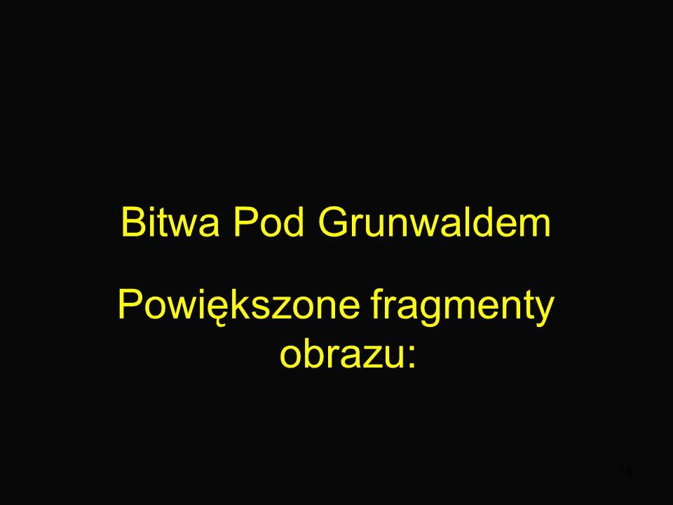 16 Bitwa Pod Grunwaldem Powiększone fragmenty obrazu: