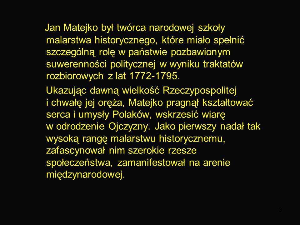 3 Jan Matejko był twórca narodowej szkoły malarstwa historycznego, które miało spełnić szczególną rolę w państwie pozbawionym suwerenności politycznej w wyniku traktatów rozbiorowych z lat 1772-1795.