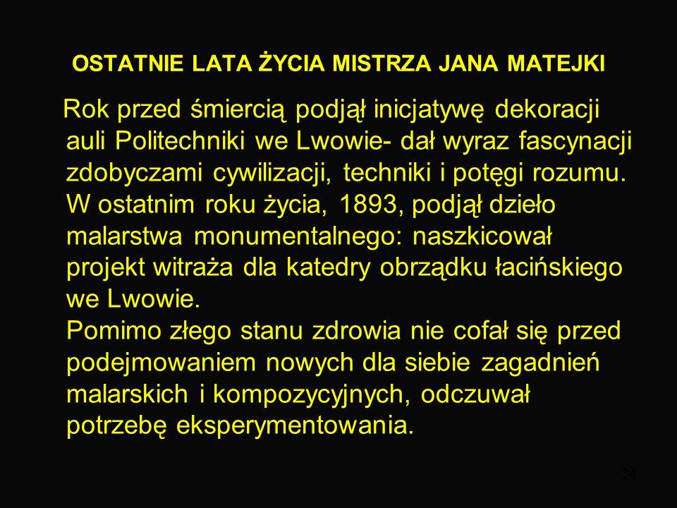 34 OSTATNIE LATA ŻYCIA MISTRZA JANA MATEJKI Rok przed śmiercią podjął inicjatywę dekoracji auli Politechniki we Lwowie- dał wyraz fascynacji zdobyczami cywilizacji, techniki i potęgi rozumu.