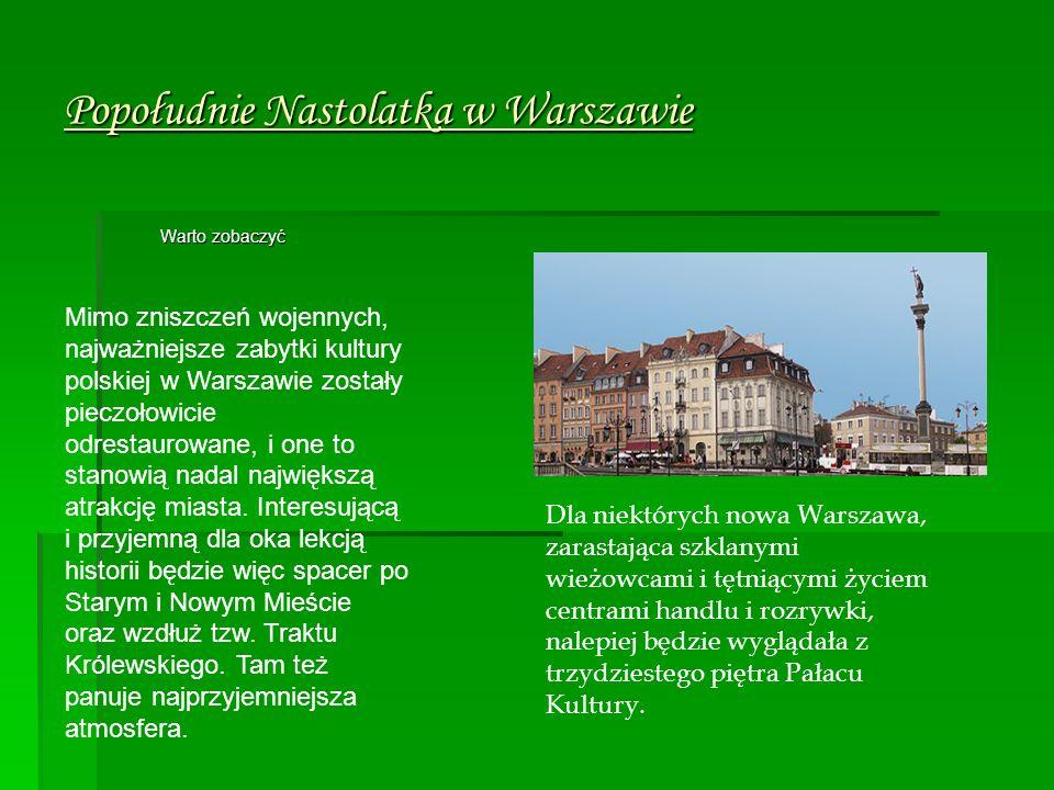 Popołudnie Nastolatka w Warszawie Warto zobaczyć Mimo zniszczeń wojennych, najważniejsze zabytki kultury polskiej w Warszawie zostały pieczołowicie odrestaurowane, i one to stanowią nadal największą atrakcję miasta.