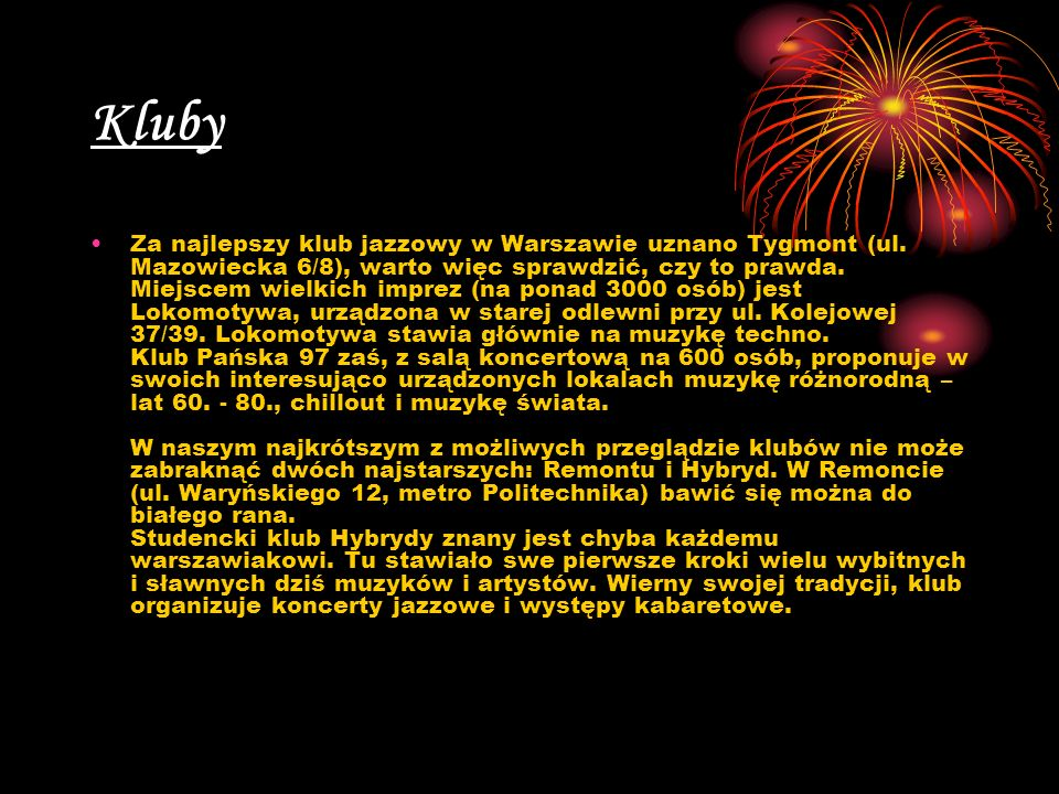 Kluby Za najlepszy klub jazzowy w Warszawie uznano Tygmont (ul. Mazowiecka 6/8), warto więc sprawdzić, czy to prawda. Miejscem wielkich imprez (na pon