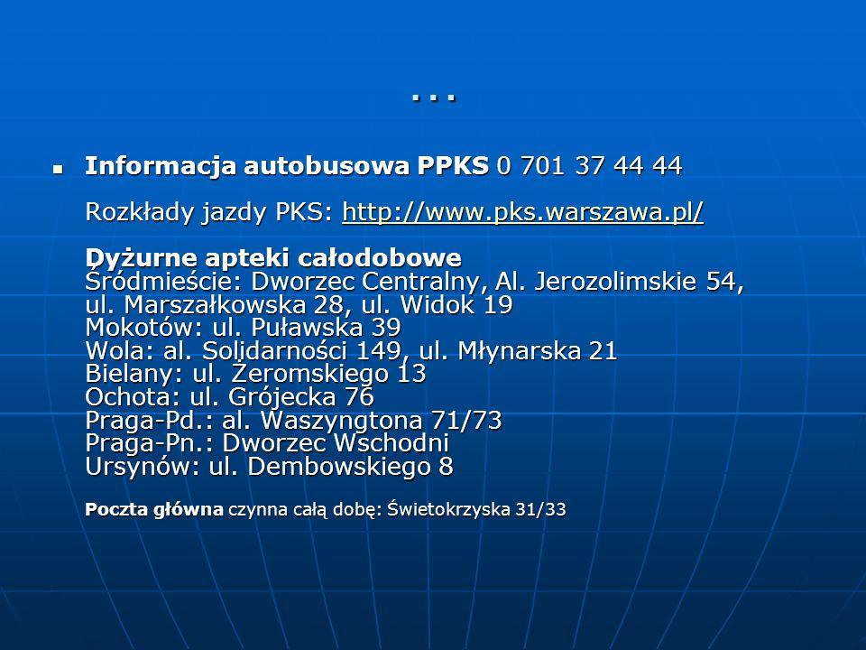 … Informacja autobusowa PPKS 0 701 37 44 44 Rozkłady jazdy PKS: http://www.pks.warszawa.pl/ Dyżurne apteki całodobowe Śródmieście: Dworzec Centralny,