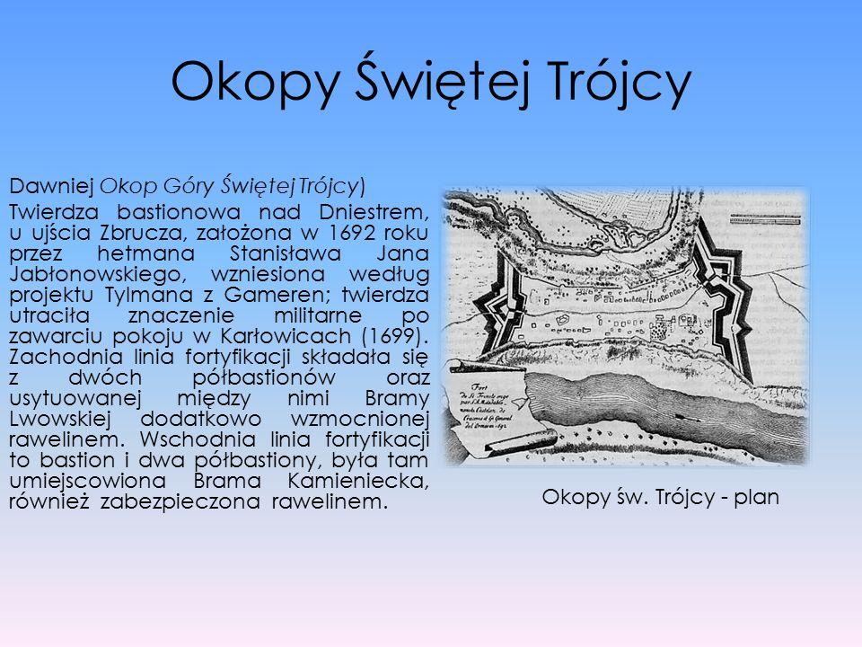 Okopy Świętej Trójcy Dawniej Okop Góry Świętej Trójcy) Twierdza bastionowa nad Dniestrem, u ujścia Zbrucza, założona w 1692 roku przez hetmana Stanisł