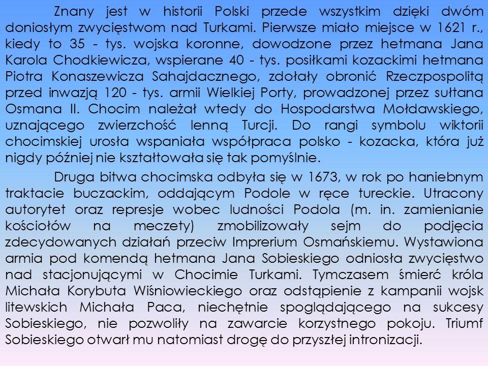 Znany jest w historii Polski przede wszystkim dzięki dwóm doniosłym zwycięstwom nad Turkami. Pierwsze miało miejsce w 1621 r., kiedy to 35 - tys. wojs