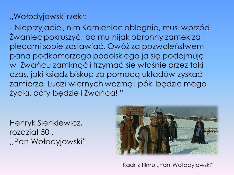 """""""Wołodyjowski rzekł: - Nieprzyjaciel, nim Kamieniec oblegnie, musi wprzód Żwaniec pokruszyć, bo mu nijak obronny zamek za plecami sobie zostawiać. Owó"""