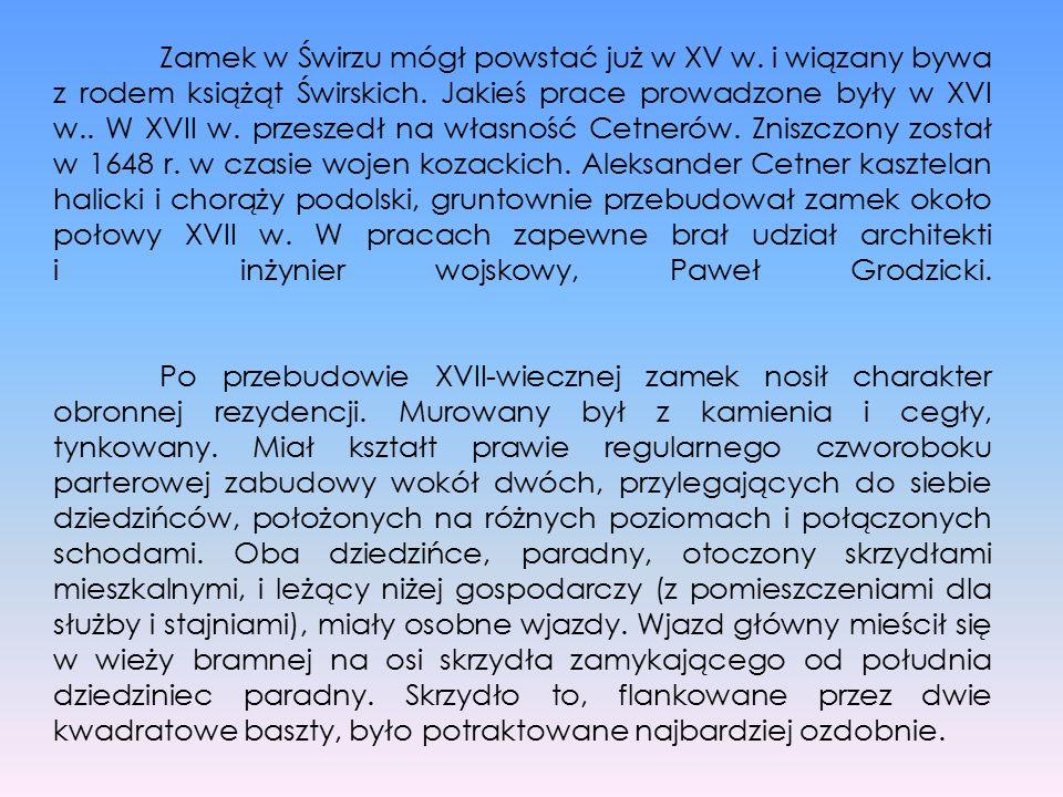 Zamek w Świrzu mógł powstać już w XV w. i wiązany bywa z rodem książąt Świrskich. Jakieś prace prowadzone były w XVI w.. W XVII w. przeszedł na własno
