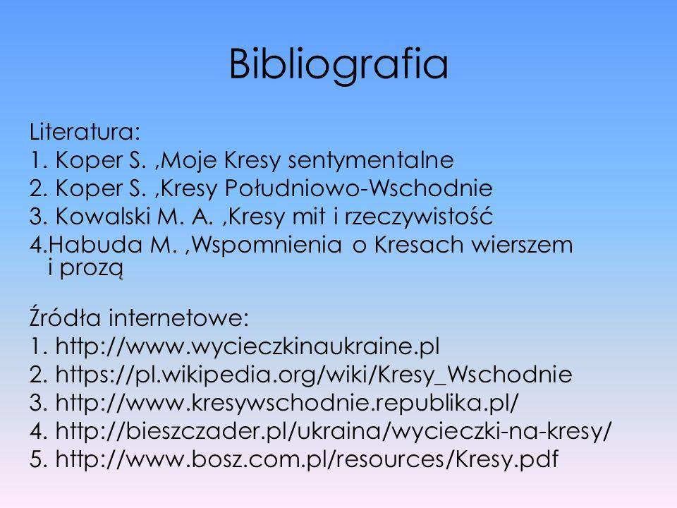 Bibliografia Literatura: 1. Koper S.,Moje Kresy sentymentalne 2. Koper S.,Kresy Południowo-Wschodnie 3. Kowalski M. A.,Kresy mit i rzeczywistość 4.Hab