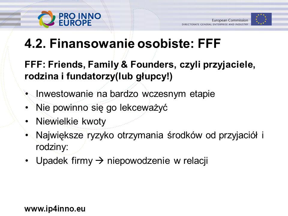 www.ip4inno.eu FFF: Friends, Family & Founders, czyli przyjaciele, rodzina i fundatorzy(lub głupcy!) Inwestowanie na bardzo wczesnym etapie Nie powinno się go lekceważyć Niewielkie kwoty Największe ryzyko otrzymania środków od przyjaciół i rodziny: Upadek firmy  niepowodzenie w relacji 4.2.