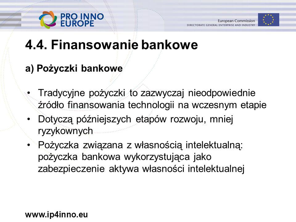 www.ip4inno.eu Tradycyjne pożyczki to zazwyczaj nieodpowiednie źródło finansowania technologii na wczesnym etapie Dotyczą późniejszych etapów rozwoju, mniej ryzykownych Pożyczka związana z własnością intelektualną: pożyczka bankowa wykorzystująca jako zabezpieczenie aktywa własności intelektualnej a) Pożyczki bankowe 4.4.