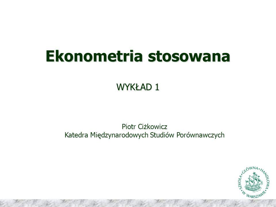 Ekonometria stosowana WYKŁAD 1 Piotr Ciżkowicz Katedra Międzynarodowych Studiów Porównawczych