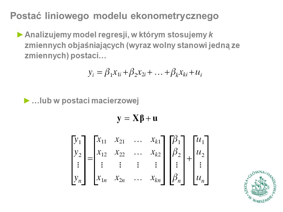 Postać liniowego modelu ekonometrycznego ►Analizujemy model regresji, w którym stosujemy k zmiennych objaśniających (wyraz wolny stanowi jedną ze zmiennych) postaci… ►…lub w postaci macierzowej