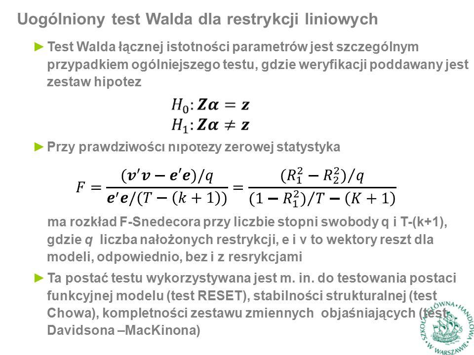 Uogólniony test Walda dla restrykcji liniowych ►Test Walda łącznej istotności parametrów jest szczególnym przypadkiem ogólniejszego testu, gdzie weryfikacji poddawany jest zestaw hipotez ►Przy prawdziwości hipotezy zerowej statystyka ma rozkład F-Snedecora przy liczbie stopni swobody q i T-(k+1), gdzie q liczba nałożonych restrykcji, e i v to wektory reszt dla modeli, odpowiednio, bez i z resrykcjami ►Ta postać testu wykorzystywana jest m.