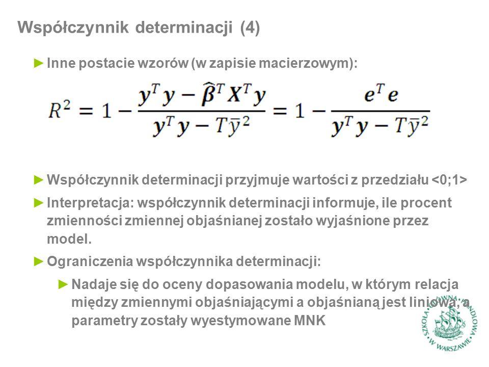 Współczynnik determinacji (4) ►Inne postacie wzorów (w zapisie macierzowym): ►Współczynnik determinacji przyjmuje wartości z przedziału ►Interpretacja: współczynnik determinacji informuje, ile procent zmienności zmiennej objaśnianej zostało wyjaśnione przez model.