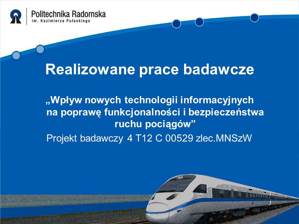 """Realizowane prace badawcze """"Wpływ nowych technologii informacyjnych na poprawę funkcjonalności i bezpieczeństwa ruchu pociągów"""" Projekt badawczy 4 T12"""