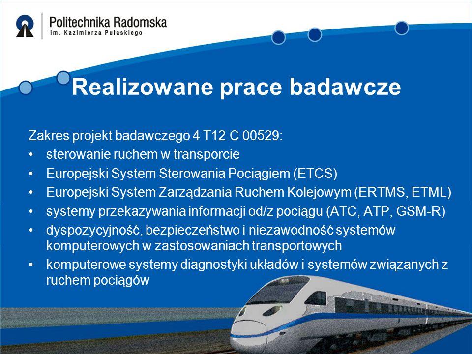 Realizowane prace badawcze Zakres projekt badawczego 4 T12 C 00529: sterowanie ruchem w transporcie Europejski System Sterowania Pociągiem (ETCS) Europejski System Zarządzania Ruchem Kolejowym (ERTMS, ETML) systemy przekazywania informacji od/z pociągu (ATC, ATP, GSM-R) dyspozycyjność, bezpieczeństwo i niezawodność systemów komputerowych w zastosowaniach transportowych komputerowe systemy diagnostyki układów i systemów związanych z ruchem pociągów