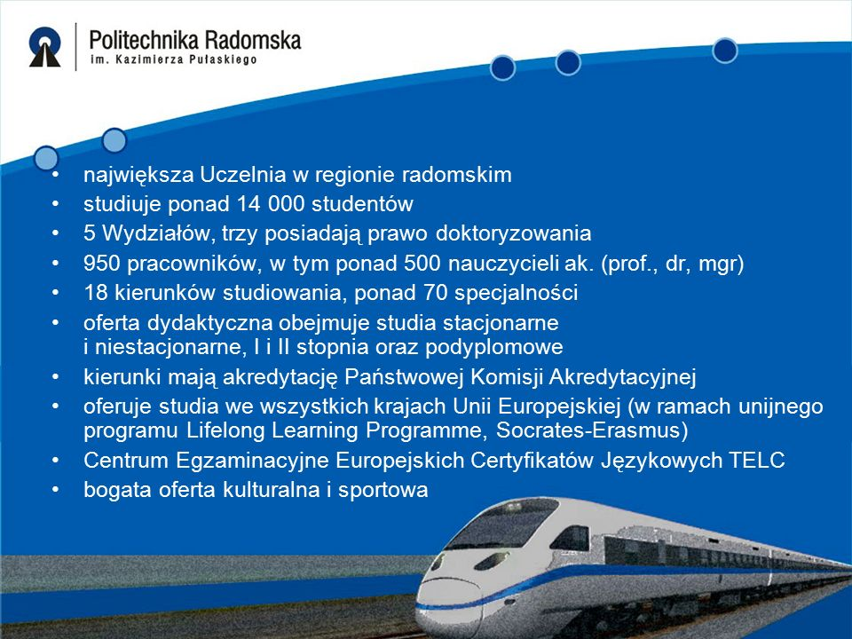 największa Uczelnia w regionie radomskim studiuje ponad 14 000 studentów 5 Wydziałów, trzy posiadają prawo doktoryzowania 950 pracowników, w tym ponad 500 nauczycieli ak.