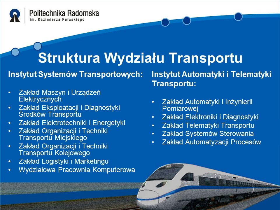 Struktura Wydziału Transportu Instytut Systemów Transportowych: Zakład Maszyn i Urządzeń Elektrycznych Zakład Eksploatacji i Diagnostyki Środków Trans