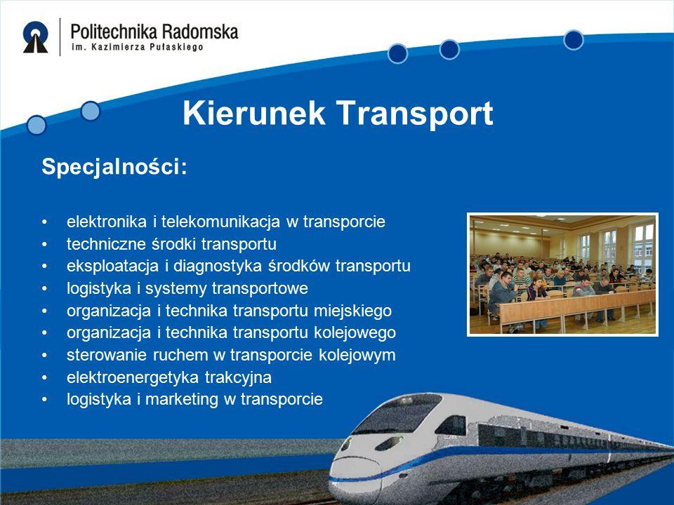 Kierunek Transport Specjalności: elektronika i telekomunikacja w transporcie techniczne środki transportu eksploatacja i diagnostyka środków transportu logistyka i systemy transportowe organizacja i technika transportu miejskiego organizacja i technika transportu kolejowego sterowanie ruchem w transporcie kolejowym elektroenergetyka trakcyjna logistyka i marketing w transporcie
