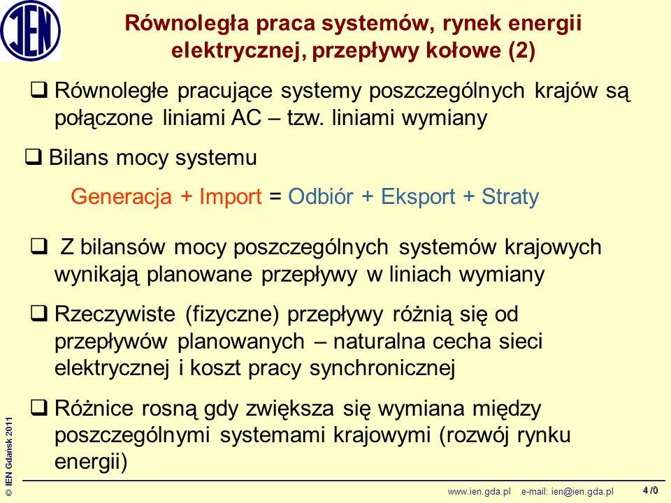 /0 © IEN Gdańsk 2011 www.ien.gda.pl e-mail: ien@ien.gda.pl 4 Równoległa praca systemów, rynek energii elektrycznej, przepływy kołowe (2) Generacja + Import = Odbiór + Eksport + Straty  Równoległe pracujące systemy poszczególnych krajów są połączone liniami AC – tzw.