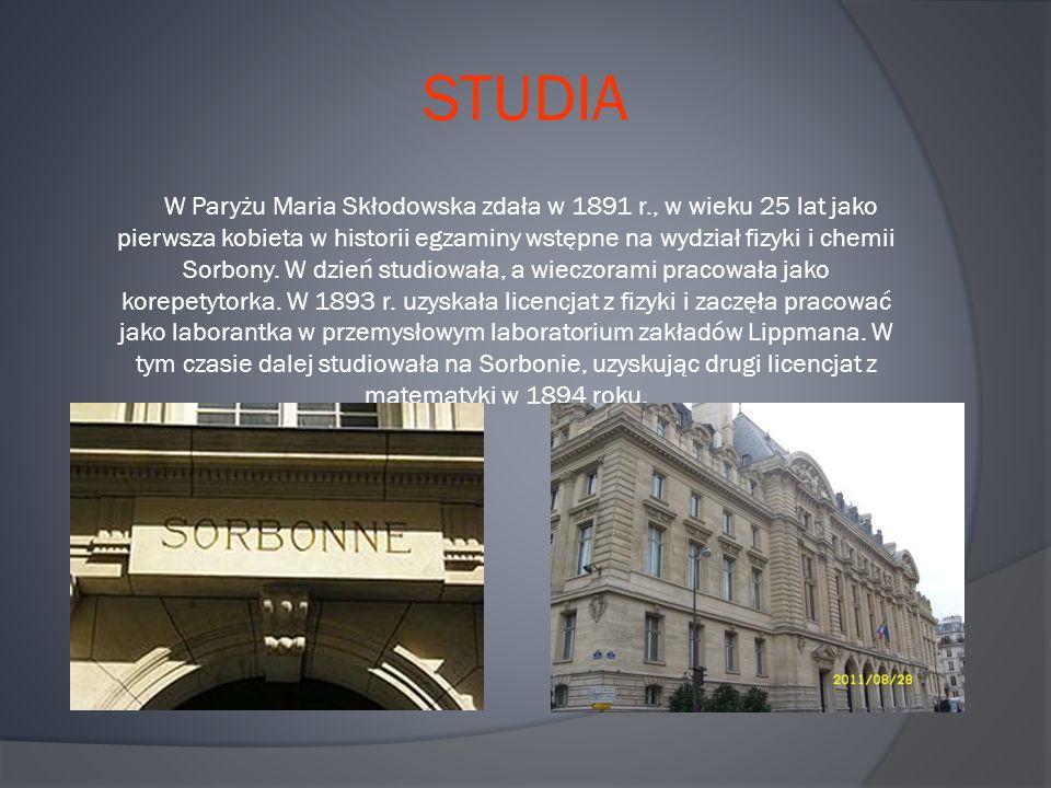 STUDIA W Paryżu Maria Skłodowska zdała w 1891 r., w wieku 25 lat jako pierwsza kobieta w historii egzaminy wstępne na wydział fizyki i chemii Sorbony.