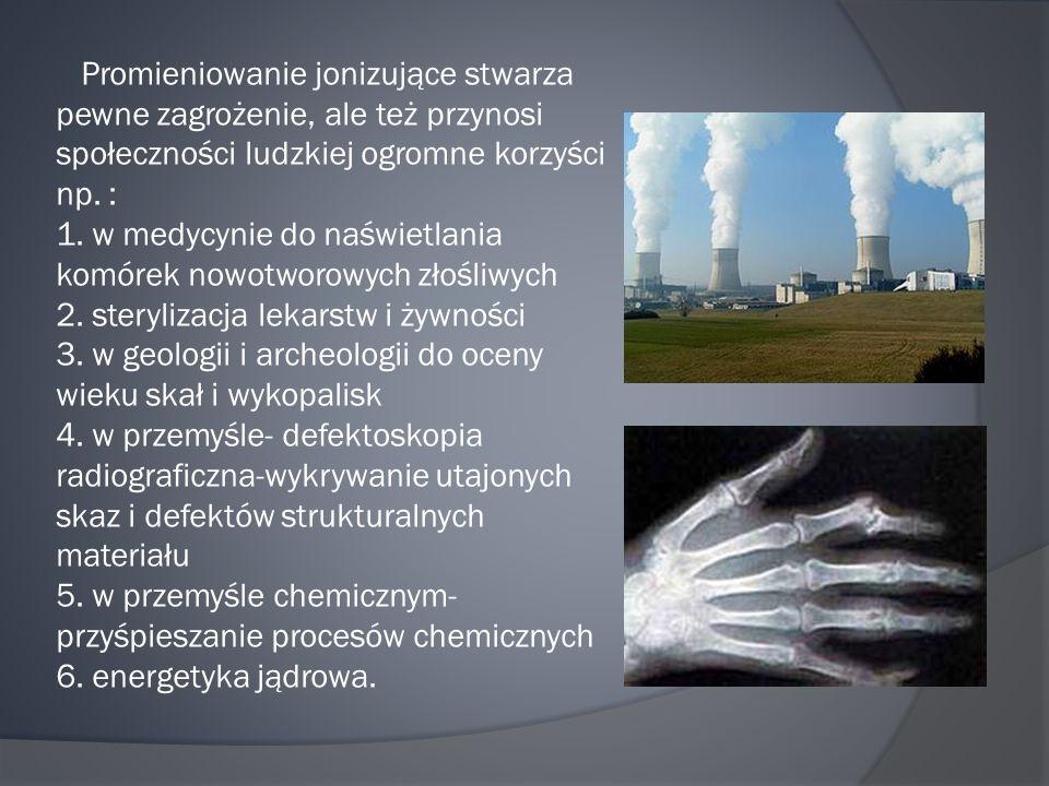 Promieniowanie jonizujące stwarza pewne zagrożenie, ale też przynosi społeczności ludzkiej ogromne korzyści np.