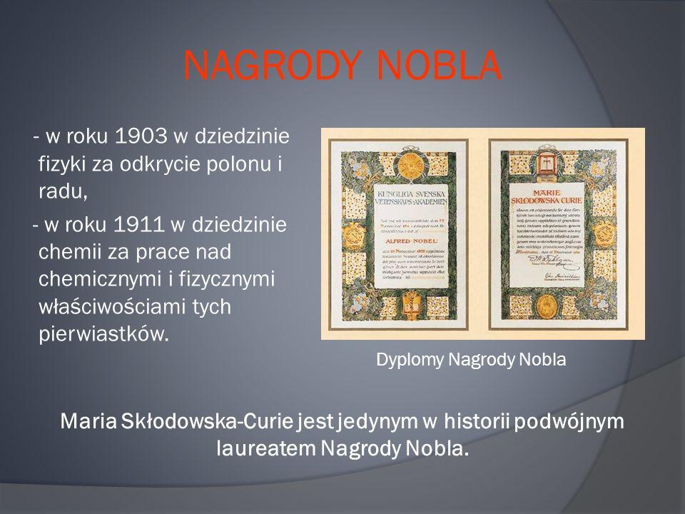 NAGRODY NOBLA - w roku 1903 w dziedzinie fizyki za odkrycie polonu i radu, - w roku 1911 w dziedzinie chemii za prace nad chemicznymi i fizycznymi właściwościami tych pierwiastków.