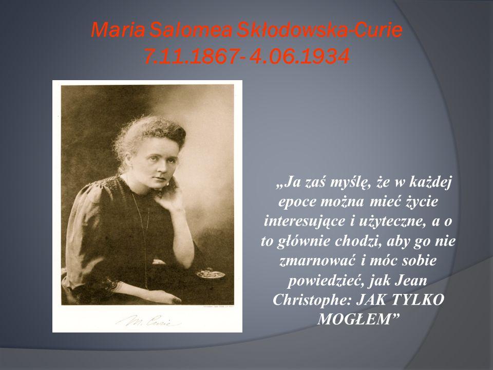 """Maria Salomea Skłodowska-Curie 7.11.1867- 4.06.1934 """"Ja zaś myślę, że w każdej epoce można mieć życie interesujące i użyteczne, a o to głównie chodzi, aby go nie zmarnować i móc sobie powiedzieć, jak Jean Christophe: JAK TYLKO MOGŁEM"""