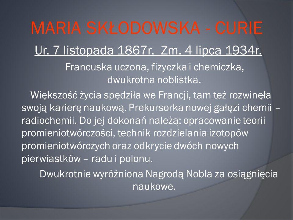 MARIA SKŁODOWSKA - CURIE Ur. 7 listopada 1867r. Zm. 4 lipca 1934r. Francuska uczona, fizyczka i chemiczka, dwukrotna noblistka. Większość życia spędzi