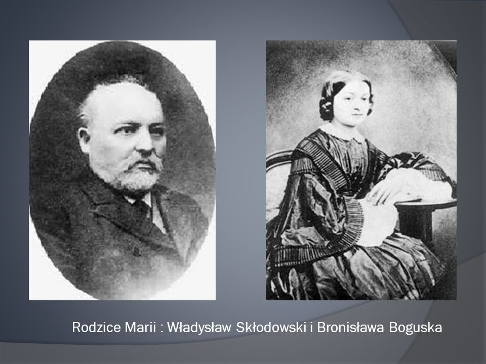 Rodzice Marii : Władysław Skłodowski i Bronisława Boguska