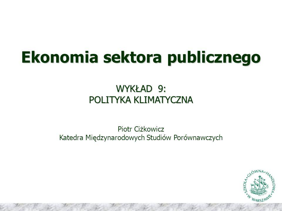 Ekonomia sektora publicznego WYKŁAD 9: POLITYKA KLIMATYCZNA Piotr Ciżkowicz Katedra Międzynarodowych Studiów Porównawczych