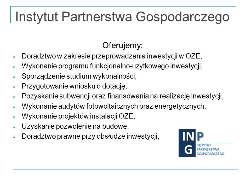 Instytut Partnerstwa Gospodarczego Oferujemy:  Doradztwo w zakresie przeprowadzania inwestycji w OZE,  Wykonanie programu funkcjonalno-użytkowego inwestycji,  Sporządzenie studium wykonalności,  Przygotowanie wniosku o dotację,  Pozyskanie subwencji oraz finansowania na realizację inwestycji,  Wykonanie audytów fotowoltaicznych oraz energetycznych,  Wykonanie projektów instalacji OZE,  Uzyskanie pozwolenie na budowę,  Doradztwo prawne przy obsłudze inwestycji,