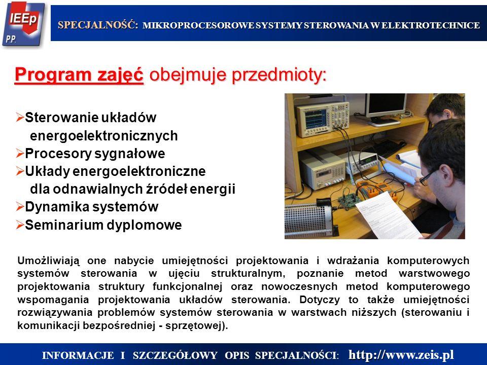 Program zajęć obejmuje przedmioty: SPECJALNOŚĆ: MIKROPROCESOROWE SYSTEMY STEROWANIA W ELEKTROTECHNICE http:// INFORMACJE I SZCZEGÓŁOWY OPIS SPECJALNOŚCI: http://www.zeis.pl  Sterowanie układów energoelektronicznych  Procesory sygnałowe  Układy energoelektroniczne dla odnawialnych źródeł energii  Dynamika systemów  Seminarium dyplomowe Umożliwiają one nabycie umiejętności projektowania i wdrażania komputerowych systemów sterowania w ujęciu strukturalnym, poznanie metod warstwowego projektowania struktury funkcjonalnej oraz nowoczesnych metod komputerowego wspomagania projektowania układów sterowania.