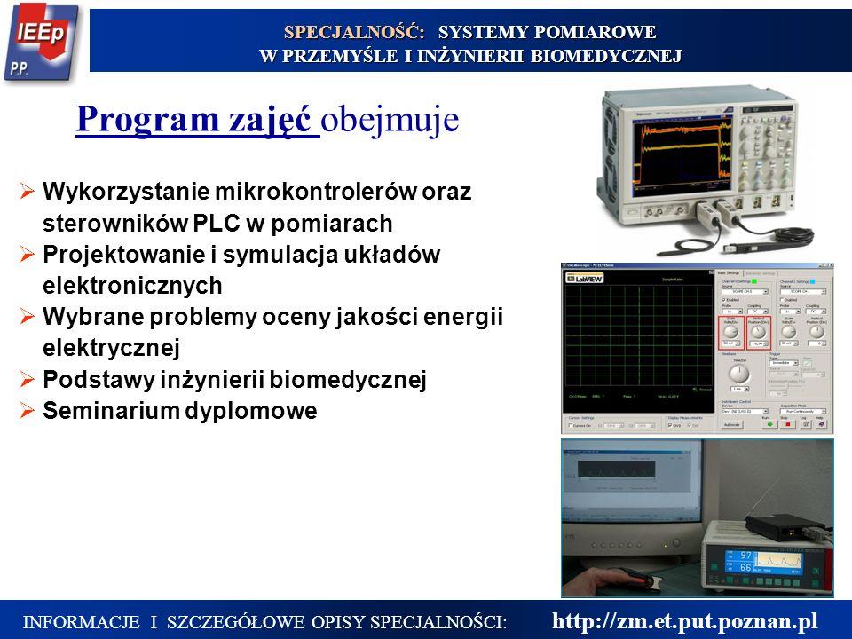 15 Program zajęć obejmuje INFORMACJE I SZCZEGÓŁOWE OPISY SPECJALNOŚCI: http://zm.et.put.poznan.pl SPECJALNOŚĆ: SYSTEMY POMIAROWE W PRZEMYŚLE I INŻYNIERII BIOMEDYCZNEJ  Wykorzystanie mikrokontrolerów oraz sterowników PLC w pomiarach  Projektowanie i symulacja układów elektronicznych  Wybrane problemy oceny jakości energii elektrycznej  Podstawy inżynierii biomedycznej  Seminarium dyplomowe