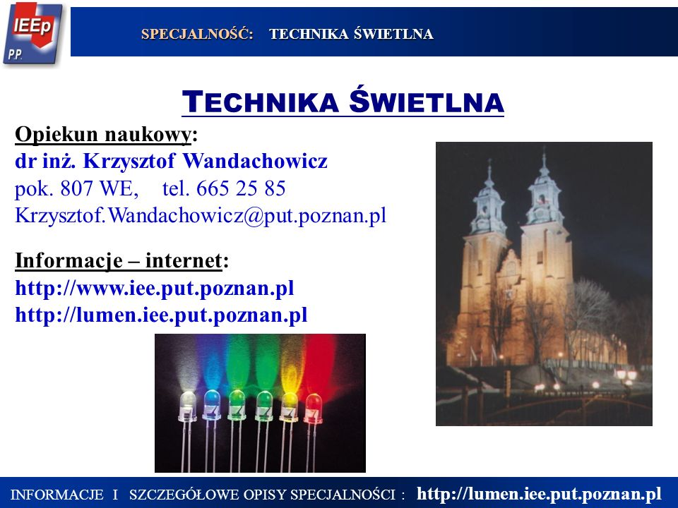 17 INFORMACJE I SZCZEGÓŁOWE OPISY SPECJALNOŚCI : http://lumen.iee.put.poznan.pl T ECHNIKA Ś WIETLNA SPECJALNOŚĆ: TECHNIKA ŚWIETLNA Opiekun naukowy: dr inż.