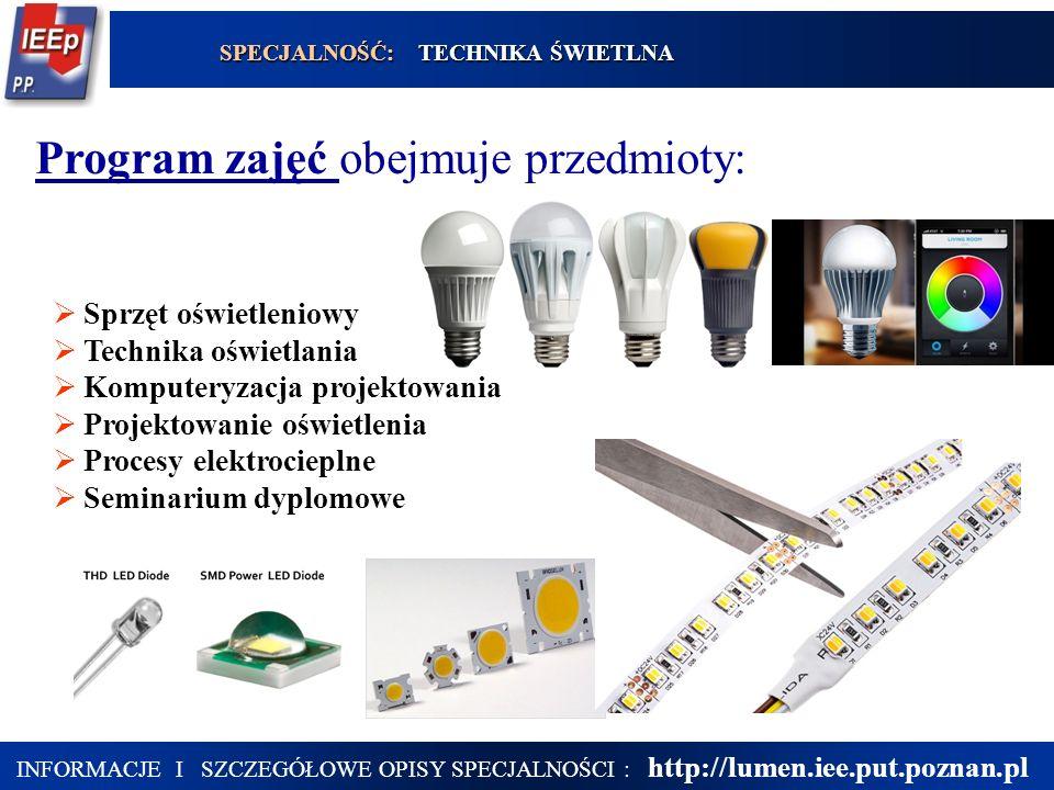 20 Program zajęć obejmuje przedmioty:  Sprzęt oświetleniowy  Technika oświetlania  Komputeryzacja projektowania  Projektowanie oświetlenia  Procesy elektrocieplne  Seminarium dyplomowe SPECJALNOŚĆ: TECHNIKA ŚWIETLNA INFORMACJE I SZCZEGÓŁOWE OPISY SPECJALNOŚCI : http://lumen.iee.put.poznan.pl
