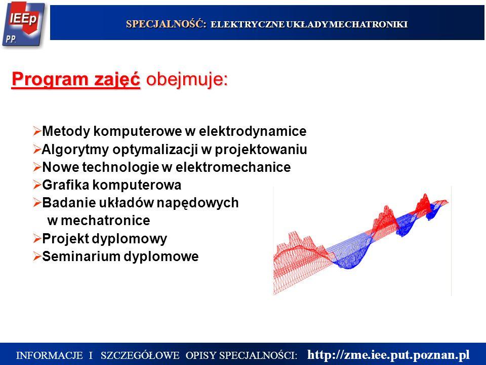 5 Program zajęć obejmuje: SPECJALNOŚĆ: ELEKTRYCZNE UKŁADY MECHATRONIKI INFORMACJE I SZCZEGÓŁOWE OPISY SPECJALNOŚCI: http://zme.iee.put.poznan.pl  Metody komputerowe w elektrodynamice  Algorytmy optymalizacji w projektowaniu  Nowe technologie w elektromechanice  Grafika komputerowa  Badanie układów napędowych w mechatronice  Projekt dyplomowy  Seminarium dyplomowe