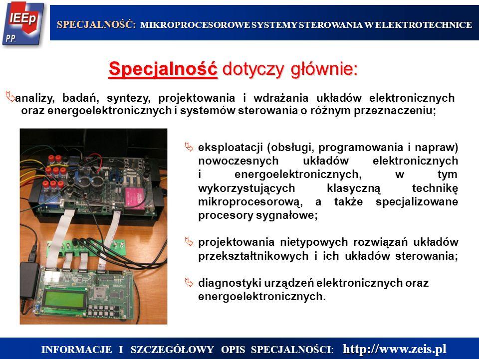 Specjalność dotyczy głównie:  analizy, badań, syntezy, projektowania i wdrażania układów elektronicznych oraz energoelektronicznych i systemów sterowania o różnym przeznaczeniu;  eksploatacji (obsługi, programowania i napraw) nowoczesnych układów elektronicznych i energoelektronicznych, w tym wykorzystujących klasyczną technikę mikroprocesorową, a także specjalizowane procesory sygnałowe;  projektowania nietypowych rozwiązań układów przekształtnikowych i ich układów sterowania;  diagnostyki urządzeń elektronicznych oraz energoelektronicznych.