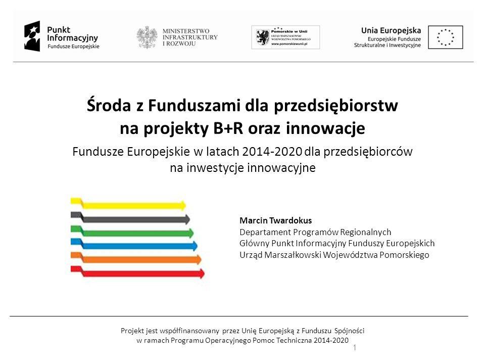 Projekt jest współfinansowany przez Unię Europejską z Funduszu Spójności w ramach Programu Operacyjnego Pomoc Techniczna 2014-2020 Środa z Funduszami dla przedsiębiorstw na projekty B+R oraz innowacje Fundusze Europejskie w latach 2014-2020 dla przedsiębiorców na inwestycje innowacyjne 1 Marcin Twardokus Departament Programów Regionalnych Główny Punkt Informacyjny Funduszy Europejskich Urząd Marszałkowski Województwa Pomorskiego