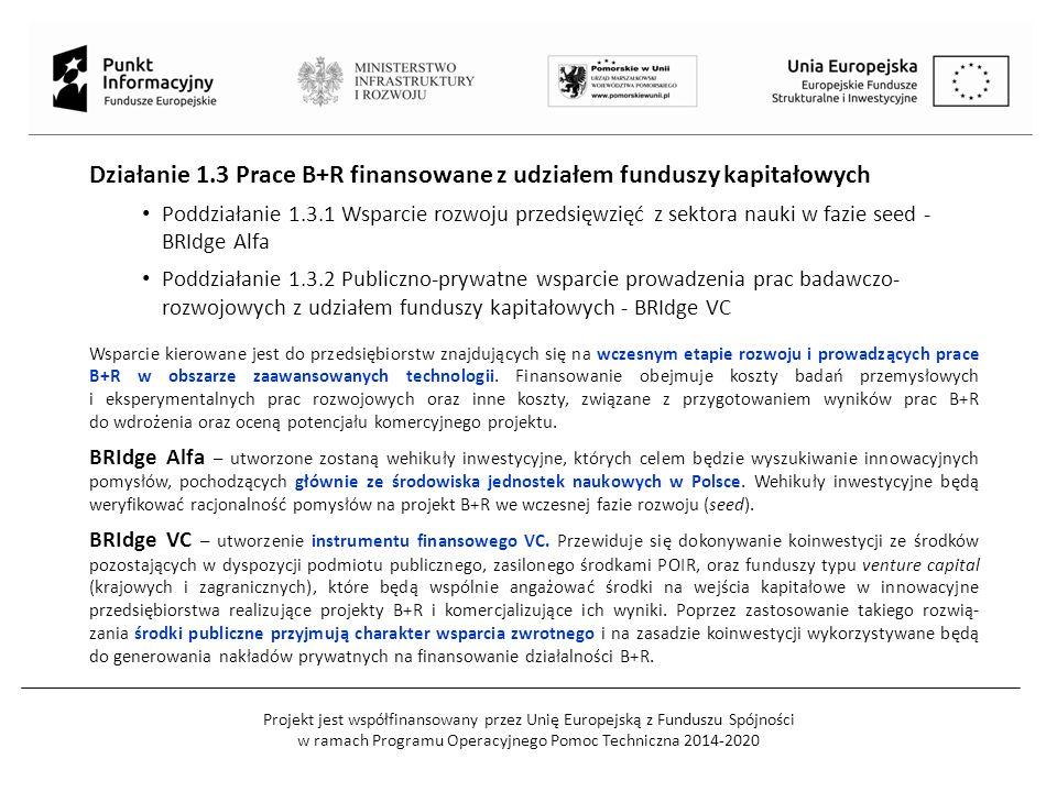 Projekt jest współfinansowany przez Unię Europejską z Funduszu Spójności w ramach Programu Operacyjnego Pomoc Techniczna 2014-2020 Działanie 1.3 Prace B+R finansowane z udziałem funduszy kapitałowych Poddziałanie 1.3.1 Wsparcie rozwoju przedsięwzięć z sektora nauki w fazie seed - BRIdge Alfa Poddziałanie 1.3.2 Publiczno-prywatne wsparcie prowadzenia prac badawczo- rozwojowych z udziałem funduszy kapitałowych - BRIdge VC Wsparcie kierowane jest do przedsiębiorstw znajdujących się na wczesnym etapie rozwoju i prowadzących prace B+R w obszarze zaawansowanych technologii.