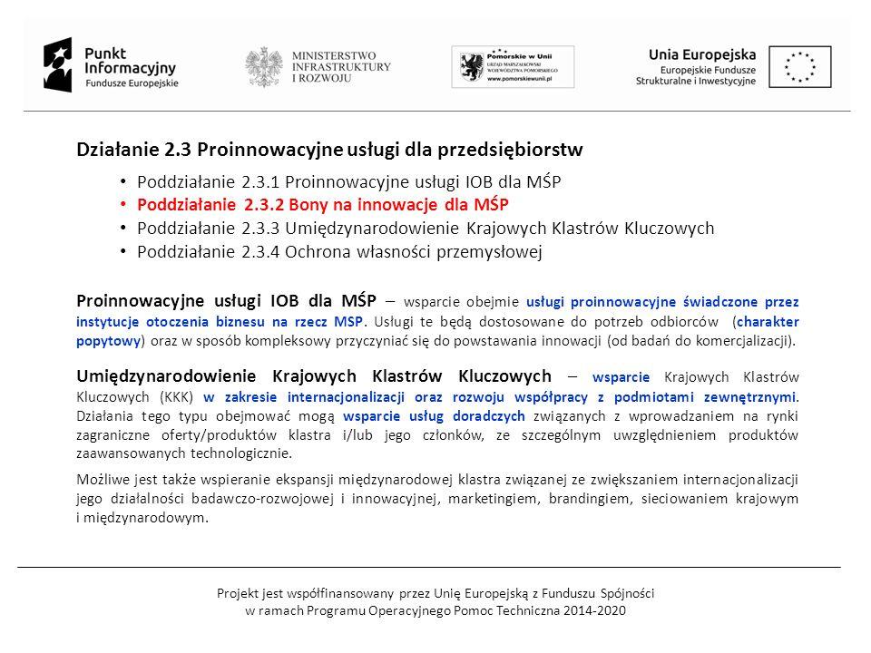 Projekt jest współfinansowany przez Unię Europejską z Funduszu Spójności w ramach Programu Operacyjnego Pomoc Techniczna 2014-2020 Działanie 2.3 Proinnowacyjne usługi dla przedsiębiorstw Poddziałanie 2.3.1 Proinnowacyjne usługi IOB dla MŚP Poddziałanie 2.3.2 Bony na innowacje dla MŚP Poddziałanie 2.3.3 Umiędzynarodowienie Krajowych Klastrów Kluczowych Poddziałanie 2.3.4 Ochrona własności przemysłowej Proinnowacyjne usługi IOB dla MŚP – wsparcie obejmie usługi proinnowacyjne świadczone przez instytucje otoczenia biznesu na rzecz MSP.