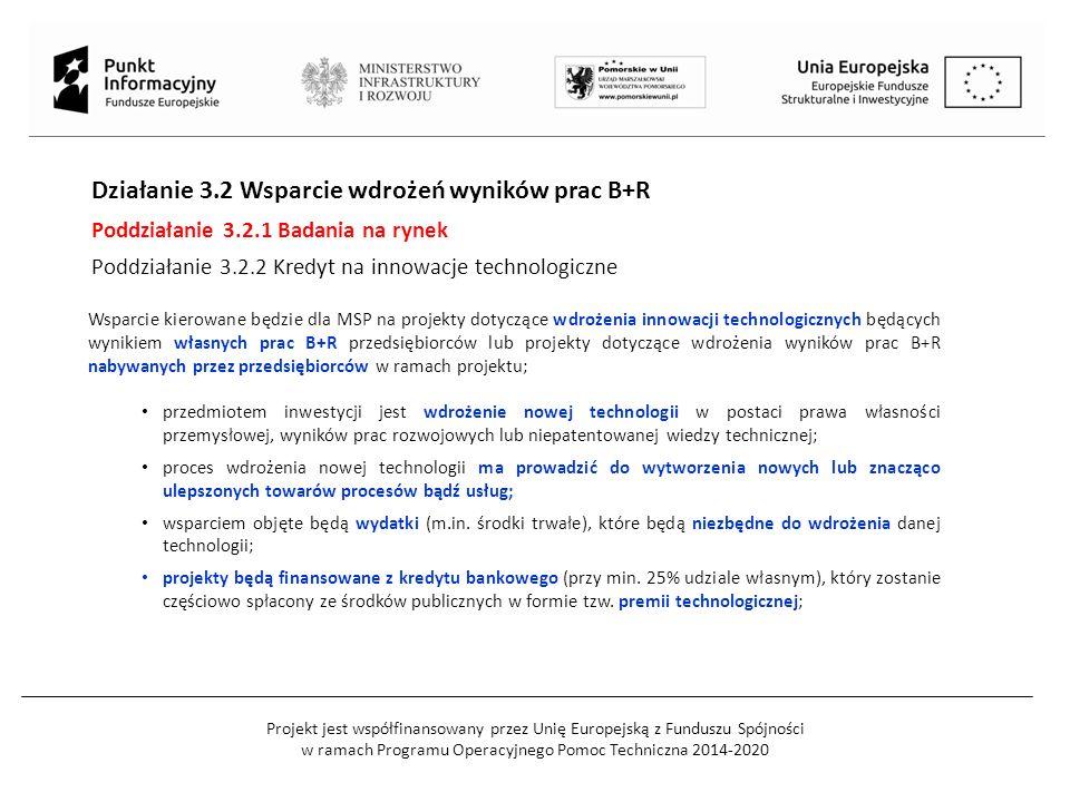 Projekt jest współfinansowany przez Unię Europejską z Funduszu Spójności w ramach Programu Operacyjnego Pomoc Techniczna 2014-2020 Działanie 3.2 Wsparcie wdrożeń wyników prac B+R Poddziałanie 3.2.1 Badania na rynek Poddziałanie 3.2.2 Kredyt na innowacje technologiczne Wsparcie kierowane będzie dla MSP na projekty dotyczące wdrożenia innowacji technologicznych będących wynikiem własnych prac B+R przedsiębiorców lub projekty dotyczące wdrożenia wyników prac B+R nabywanych przez przedsiębiorców w ramach projektu; przedmiotem inwestycji jest wdrożenie nowej technologii w postaci prawa własności przemysłowej, wyników prac rozwojowych lub niepatentowanej wiedzy technicznej; proces wdrożenia nowej technologii ma prowadzić do wytworzenia nowych lub znacząco ulepszonych towarów procesów bądź usług; wsparciem objęte będą wydatki (m.in.